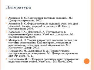 Литература Аванесов В. С. Композиция тестовых заданий.- М.: Центр тестировани