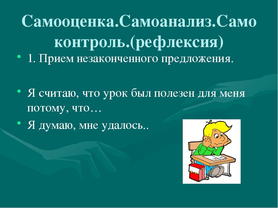 Самооценка.Самоанализ.Самоконтроль.(рефлексия) 1. Прием незаконченного предло...