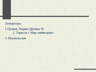 Литература: 1.Громов, Родина (физика 9) 2. Тарасов « Мир симметрии» 3. Шаскол