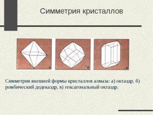 Симметрия кристаллов Симметрия внешней формы кристаллов алмаза: а) октаэдр,