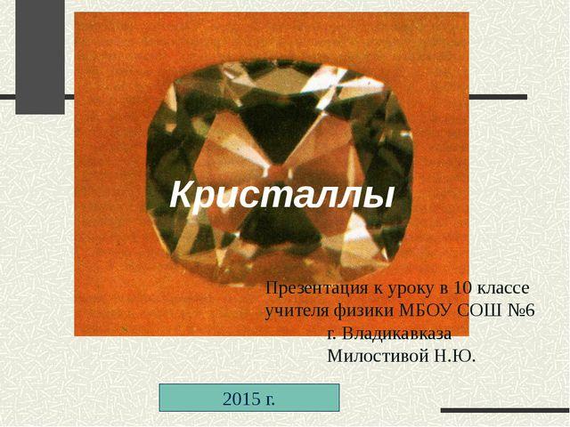 Кристаллы 2015 г. Презентация к уроку в 10 классе учителя физики МБОУ СОШ №6...