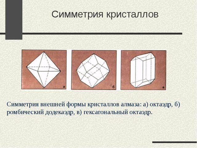 Симметрия кристаллов Симметрия внешней формы кристаллов алмаза: а) октаэдр,...