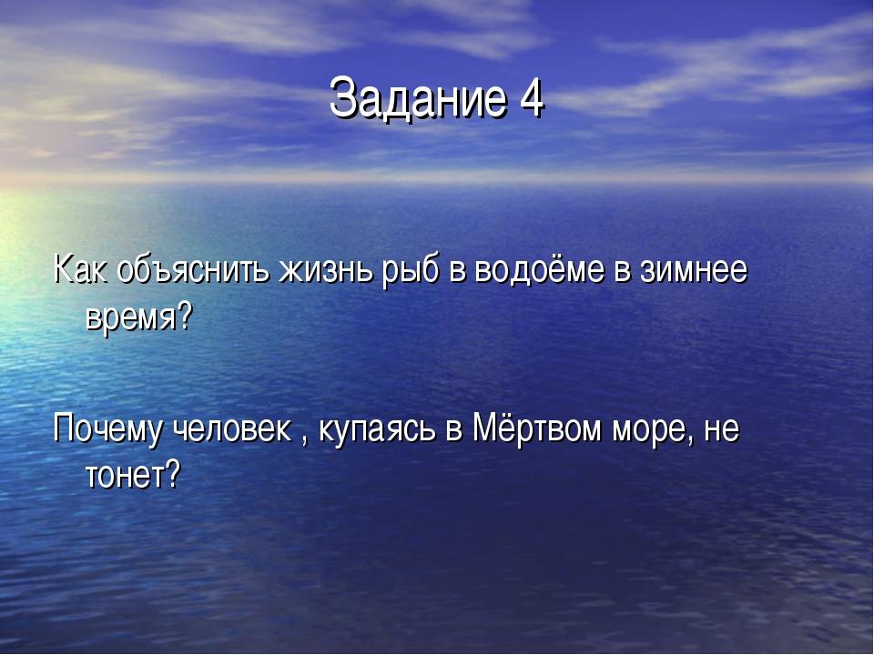 Задание 4 Как объяснить жизнь рыб в водоёме в зимнее время? Почему человек ,...