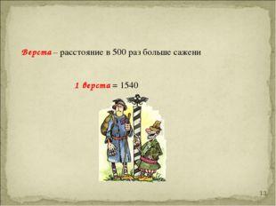 Верста – расстояние в 500 раз больше сажени 1 верста = 1540 *