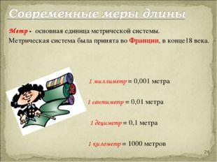 Метр - основная единица метрической системы. Метрическая система была прин