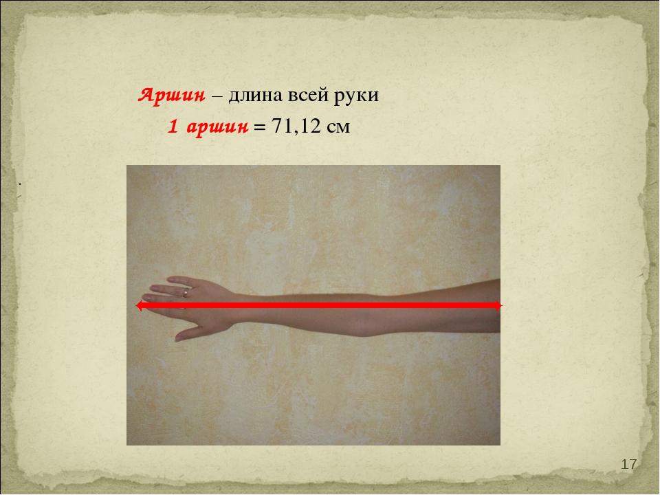 Аршин – длина всей руки 1 аршин = 71,12 см . *