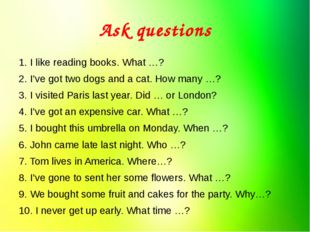 Ask questions 1. I like reading books. What …? 2. I've got two dogs and a cat