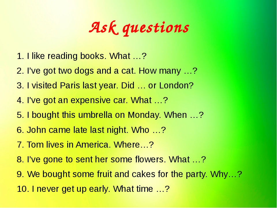 Ask questions 1. I like reading books. What …? 2. I've got two dogs and a cat...