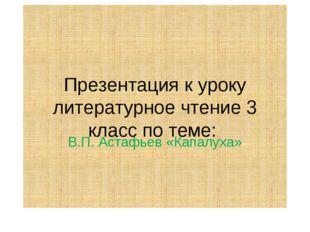 Презентация к уроку литературное чтение 3 класс по теме: В.П. Астафьев «Капал