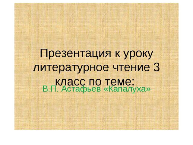 Презентация к уроку литературное чтение 3 класс по теме: В.П. Астафьев «Капал...