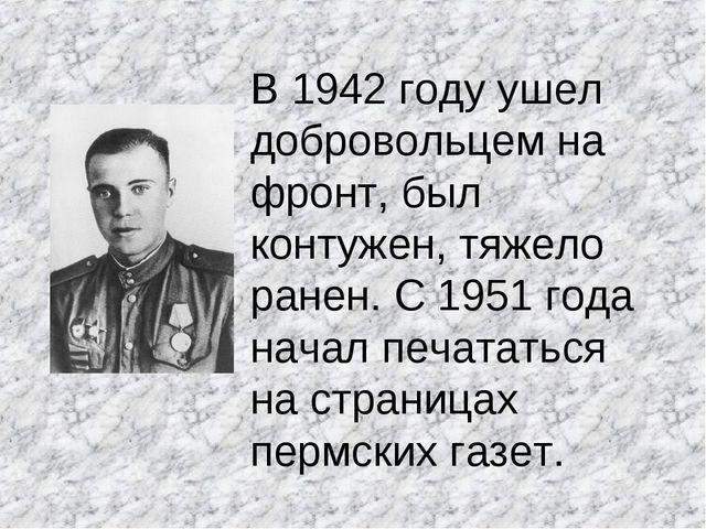 В 1942 году ушел добровольцем на фронт, был контужен, тяжело ранен. С 1951 го...