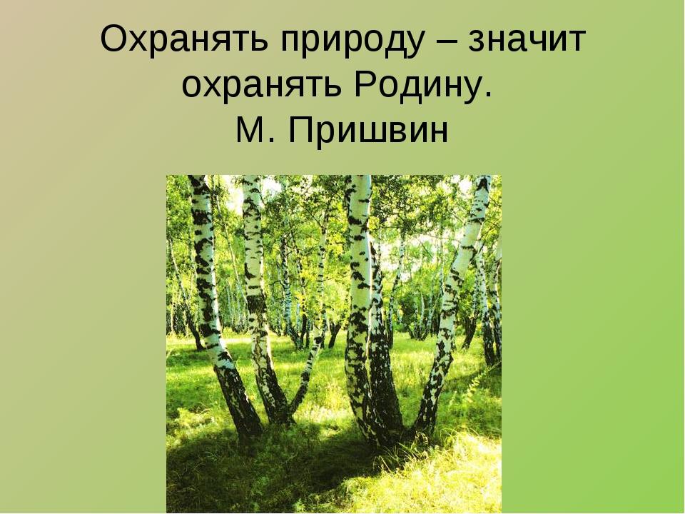 Охранять природу – значит охранять Родину. М. Пришвин