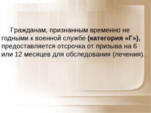 Гражданам, признанным временно не годными к военной службе (категория «Г»), п
