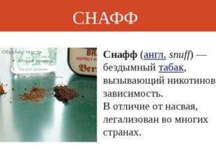 СНАФФ Снафф(англ.snuff)— бездымныйтабак, вызывающий никотиновую зависимос