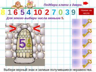 Для этого выбери числа меньше 5. 0 1 2 3 4 5 6 7 8 9 10 < 5 Выбери верный зна