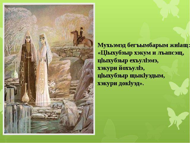 Мухьэмэд бегъымбарым жиlащ: «Цlыхубзыр хэкум и лъапсэщ, цlыхубзыр ехъулlэмэ,...