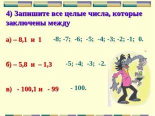 4) Запишите все целые числа, которые заключены между а) – 8,1 и 1 б) – 5,8 и