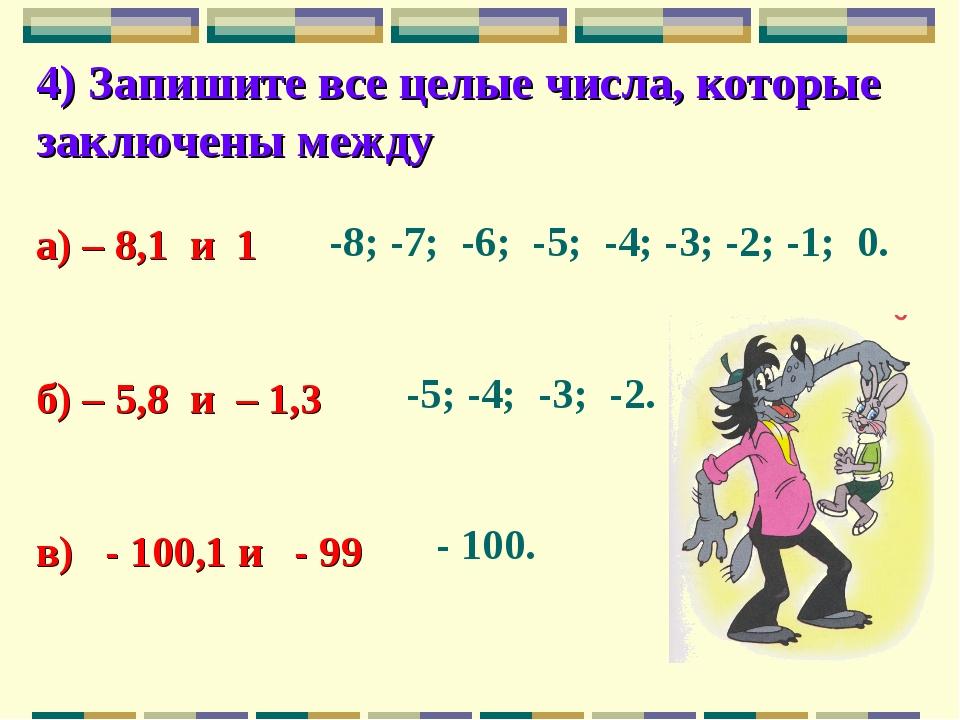 4) Запишите все целые числа, которые заключены между а) – 8,1 и 1 б) – 5,8 и...