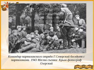 Командир партизанского отряда Г.Северский беседует с партизанами. 1943 Место