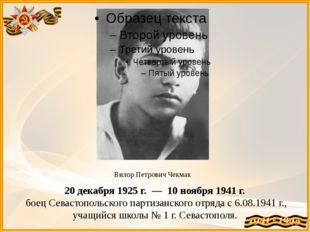Вилор Петрович Чекмак 20декабря1925 г. — 10ноября1941 г. боец Севастопо