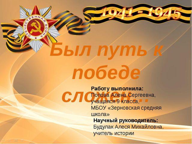 Был путь к победе сложен… Работу выполнила: Попова Алена Сергеевна, учащаяся...