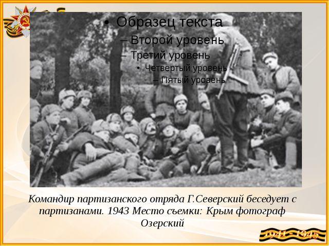 Командир партизанского отряда Г.Северский беседует с партизанами. 1943 Место...