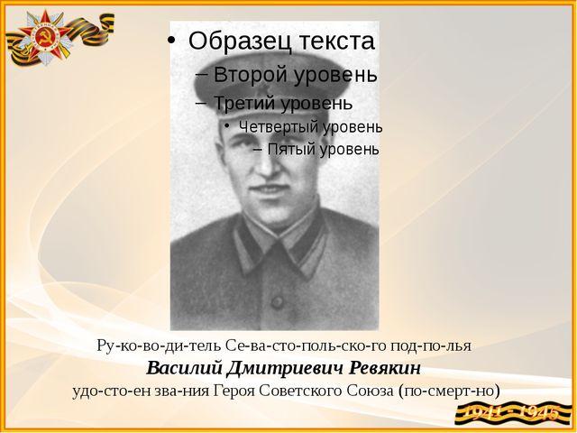 Руководитель Севастопольского подполья Василий Дмитриевич Ревякин...