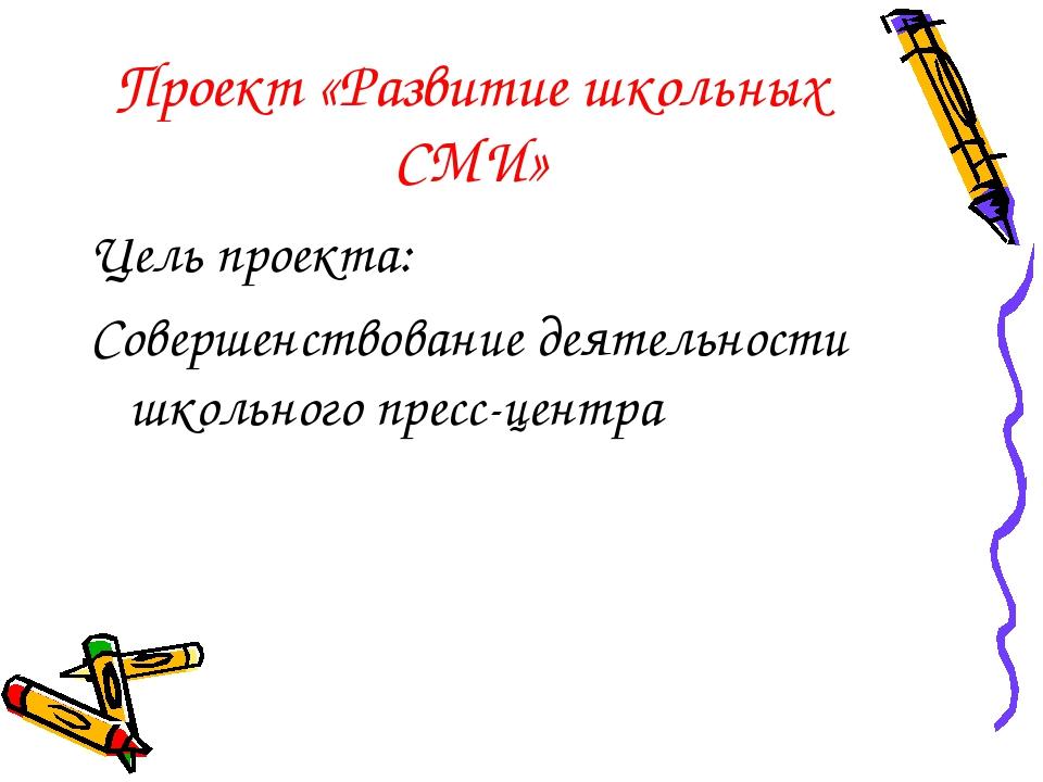 Проект «Развитие школьных СМИ» Цель проекта: Совершенствование деятельности ш...