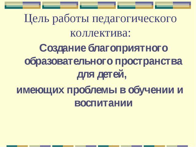 Цель работы педагогического коллектива: Создание благоприятного образователь...