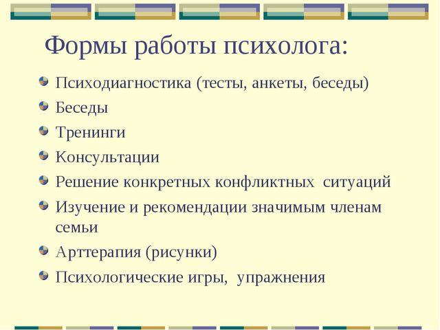 Формы работы психолога: Психодиагностика (тесты, анкеты, беседы) Беседы Трени...