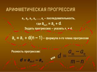 АРИФМЕТИЧЕСКАЯ ПРОГРЕССИЯ а1, а2, а3, а4, …, аn – последовательность, где аn+