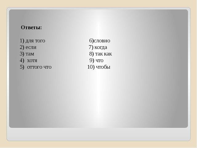Ответы: 1) для того 6)словно 2) если 7) когда 3) там 8) так как 4) хотя 9) ч...