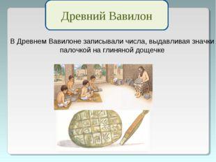 Древний Вавилон В Древнем Вавилоне записывали числа, выдавливая значки палочк