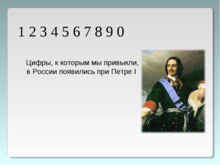 1 2 3 4 5 6 7 8 9 0 Цифры, к которым мы привыкли, в России появились при Петр