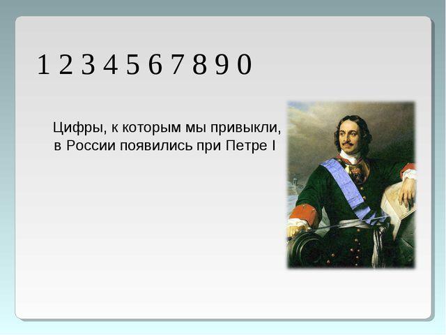 1 2 3 4 5 6 7 8 9 0 Цифры, к которым мы привыкли, в России появились при Петр...