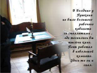 . В Болдино у Пушкина не было большого рабочего кабинета со стеллажами , где