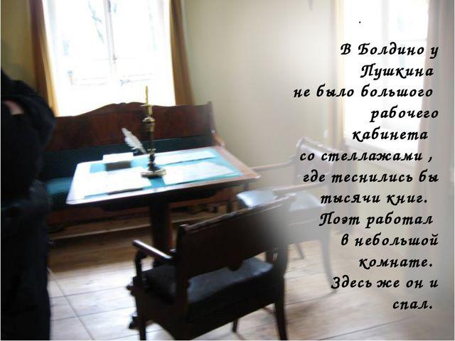 . В Болдино у Пушкина не было большого рабочего кабинета со стеллажами , где...