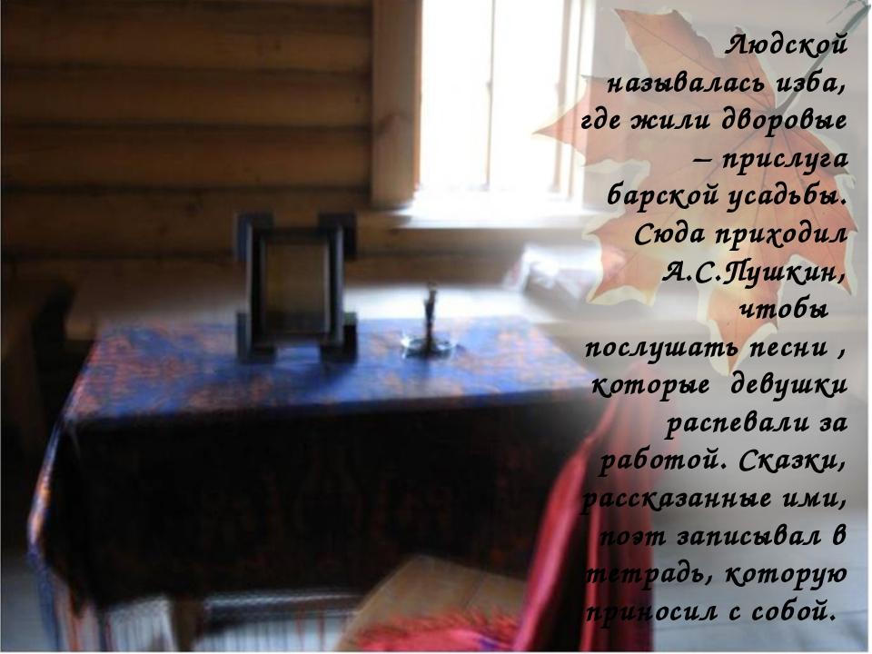 Людской называлась изба, где жили дворовые – прислуга барской усадьбы. Сюда п...