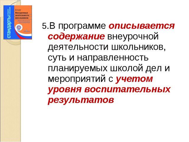 5.В программе описывается содержание внеурочной деятельности школьников, суть...