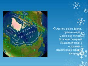 Арктика-район Земли , примыкающий к Северному полюсу. Включает Северный Ледо