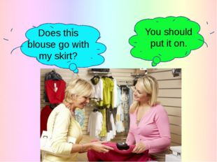 You should put it on. Does this blouse go with my skirt?
