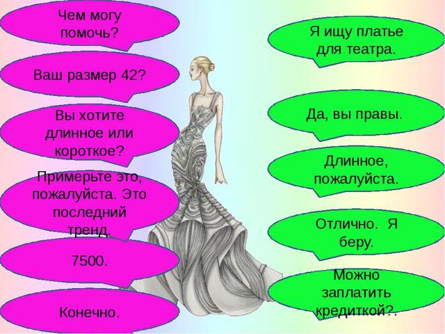 Чем могу помочь? 7500. Я ищу платье для театра. Конечно. Примерьте это, пожа...