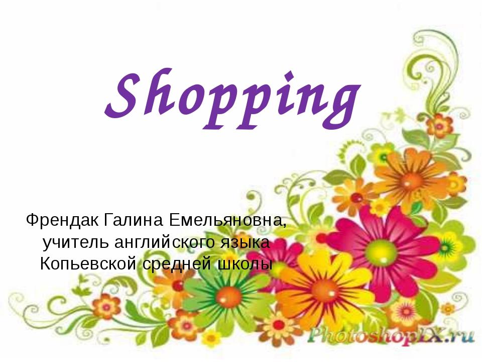 Shopping Френдак Галина Емельяновна, учитель английского языка Копьевской сре...