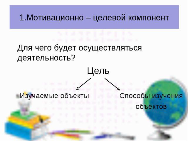 Для чего будет осуществляться деятельность? Цель Изучаемые объекты Способы и...