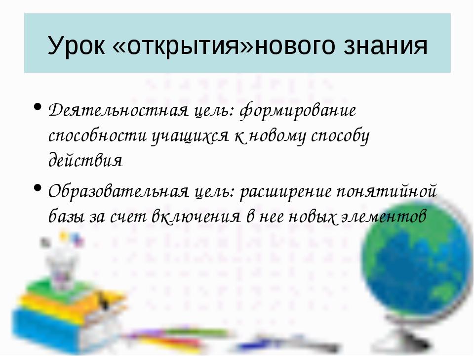 Урок «открытия»нового знания Деятельностная цель: формирование способности уч...