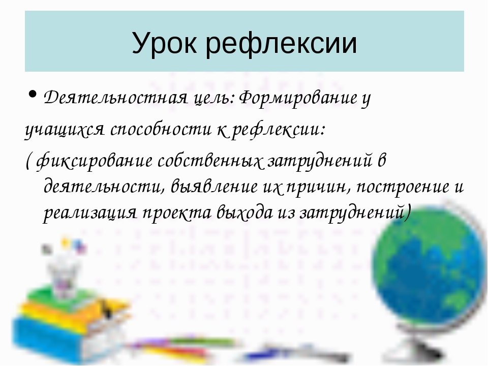 Урок рефлексии Деятельностная цель: Формирование у учащихся способности к реф...