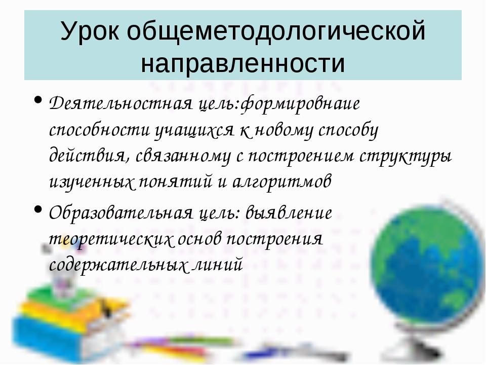 Урок общеметодологической направленности Деятельностная цель:формировнаие спо...