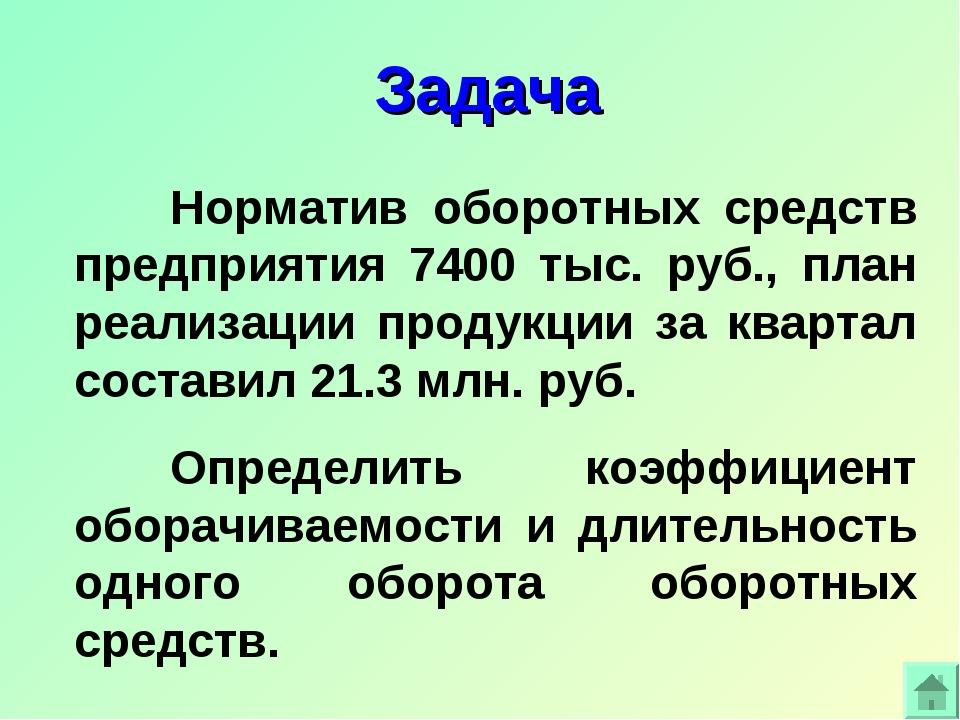 Задача Норматив оборотных средств предприятия 7400 тыс. руб., план реализаци...