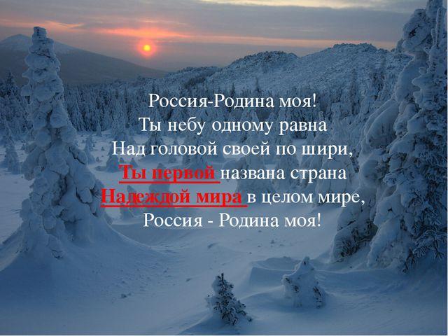 Россия-Родина моя! Ты небу одному равна Над головой своей по шири, Ты первой...