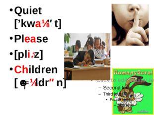 Quiet ['kwaɪət] Please [pliːz] Children [ˈʧɪldrən]